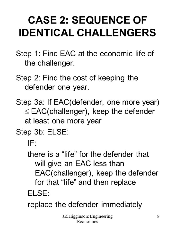 JK Higginson: Engineering Economics 9 CASE 2: SEQUENCE OF IDENTICAL CHALLENGERS Step 1: Find EAC at the economic life of the challenger. Step 2: Find