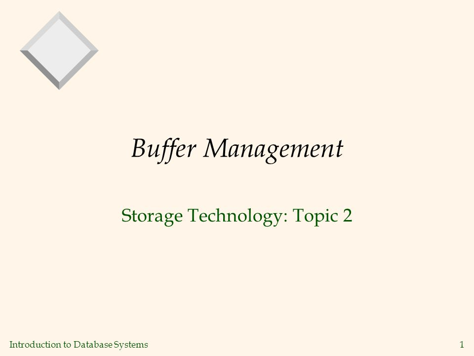 Introduction to Database Systems1 Buffer Management Storage Technology: Topic 2