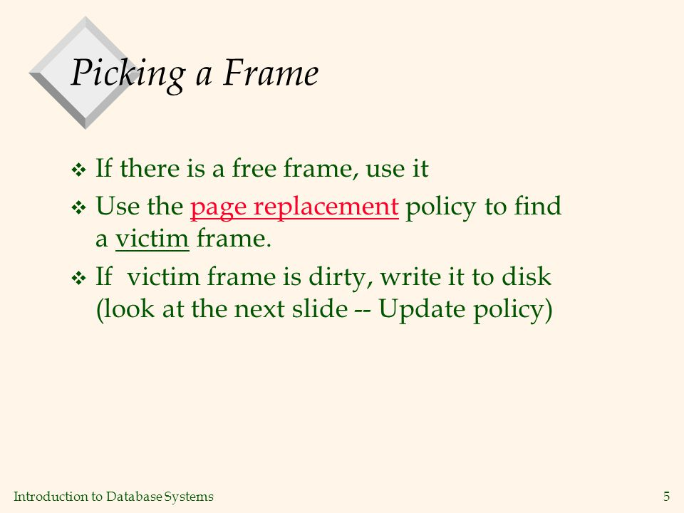 Introduction to Database Systems5 Picking a Frame v If there is a free frame, use it v Use the page replacement policy to find a victim frame.