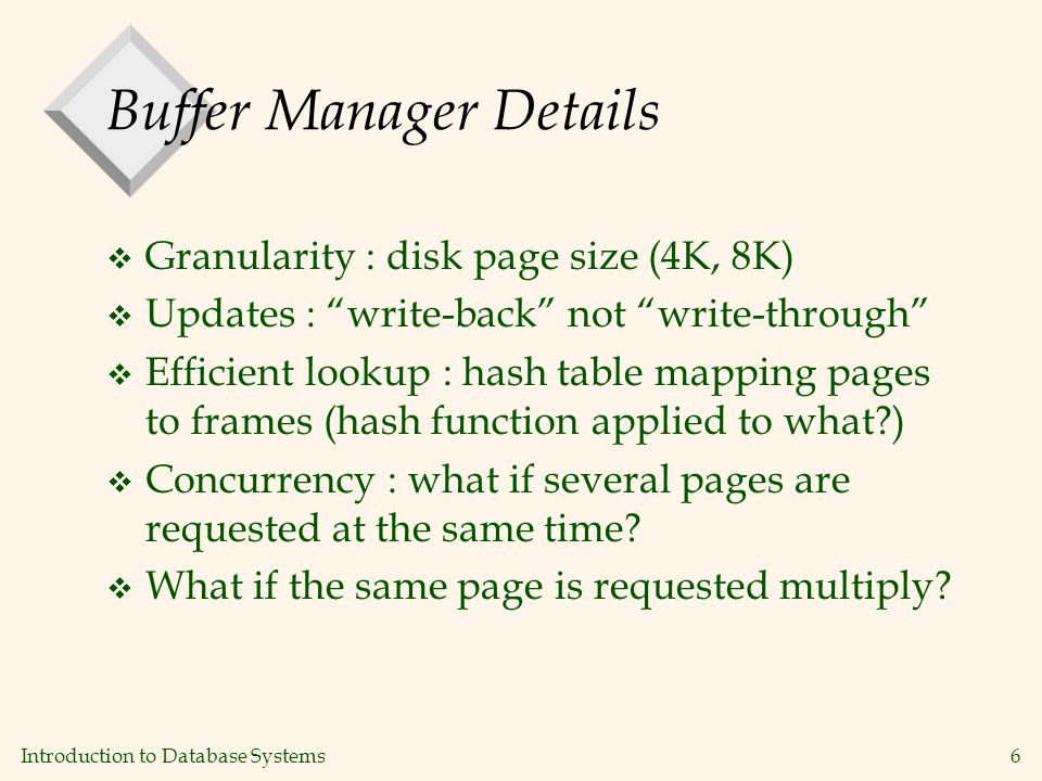 Introduction to Database Systems6 Buffer Manager Details v Granularity : disk page size (4K, 8K) v Updates : write-back not write-through v Efficient lookup : hash table mapping pages to frames (hash function applied to what ) v Concurrency : what if several pages are requested at the same time.