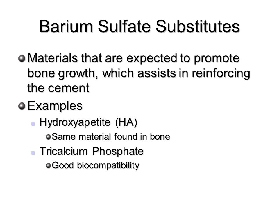 Barium Sulfate Substitutes Materials that are expected to promote bone growth, which assists in reinforcing the cement Examples Hydroxyapetite (HA) Hydroxyapetite (HA) Same material found in bone Tricalcium Phosphate Tricalcium Phosphate Good biocompatibility