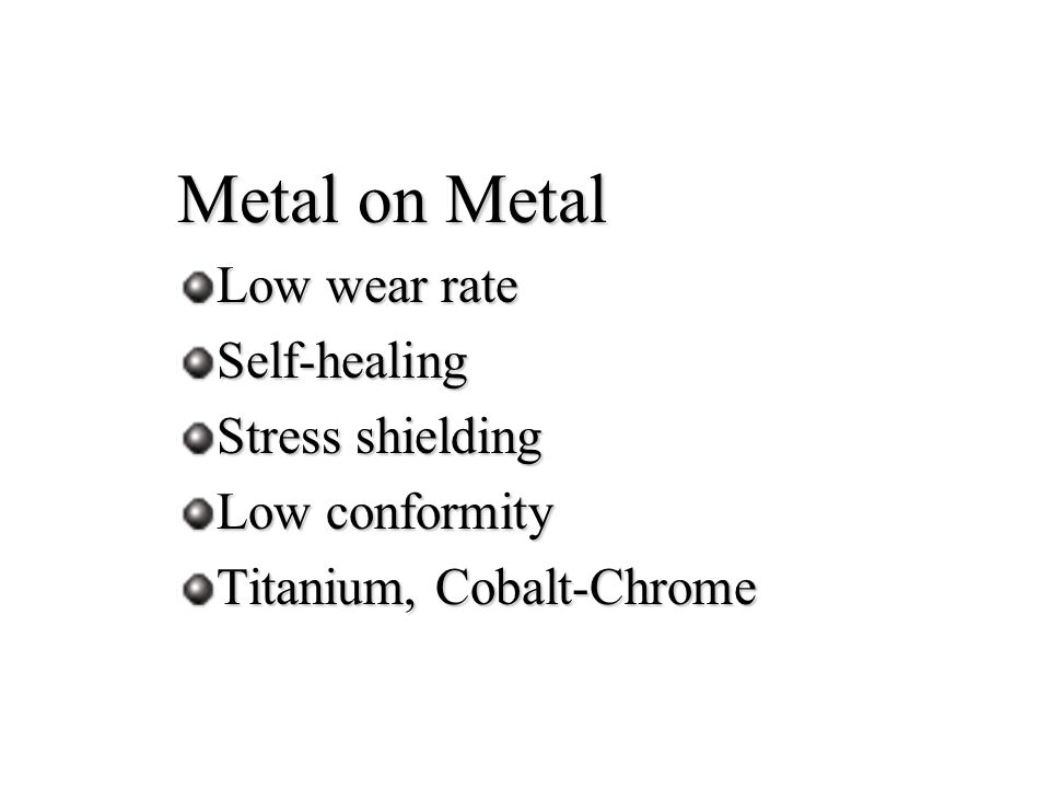 Metal on Metal Low wear rate Self-healing Stress shielding Low conformity Titanium, Cobalt-Chrome