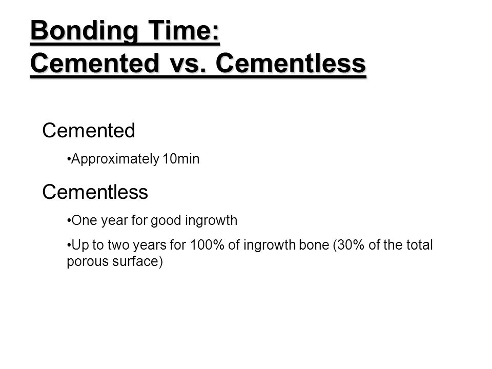 Bonding Time: Cemented vs. Cementless Cemented Approximately 10min Cementless One year for good ingrowth Up to two years for 100% of ingrowth bone (30