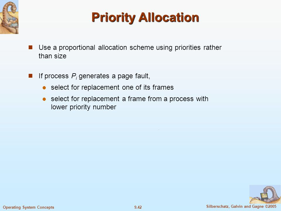 9.42 Silberschatz, Galvin and Gagne ©2005 Operating System Concepts Priority Allocation Use a proportional allocation scheme using priorities rather t