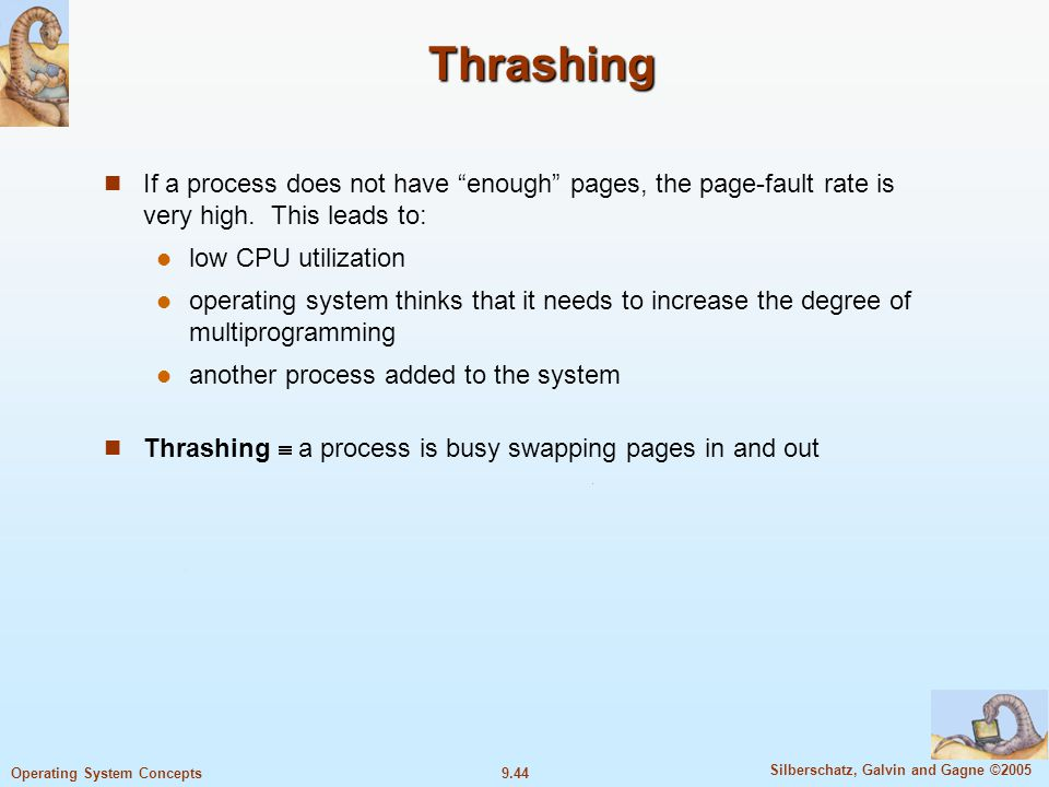 9.44 Silberschatz, Galvin and Gagne ©2005 Operating System Concepts Thrashing If a process does not have enough pages, the page-fault rate is very hig