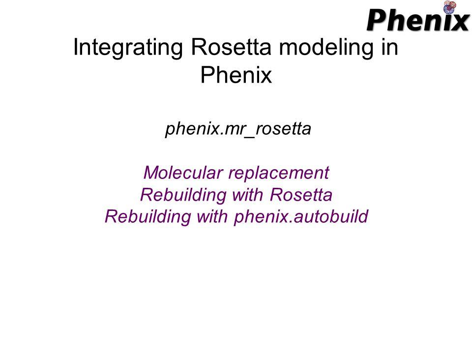 Integrating Rosetta modeling in Phenix phenix.mr_rosetta Molecular replacement Rebuilding with Rosetta Rebuilding with phenix.autobuild