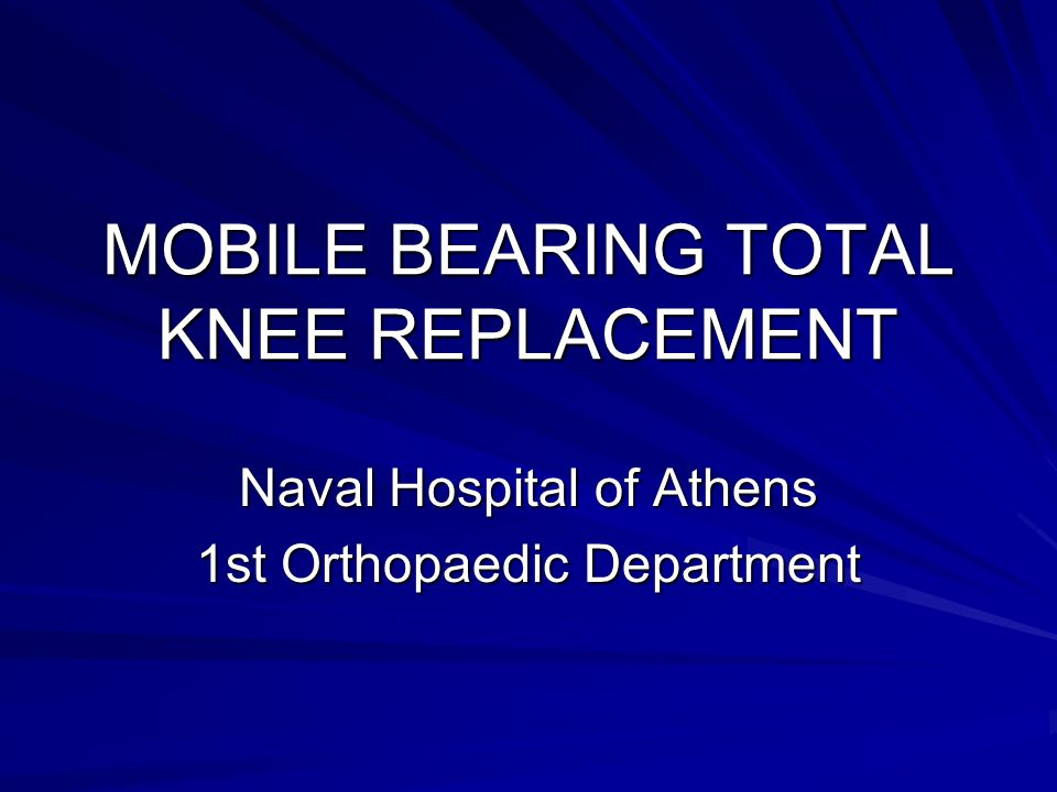 MOBILE BEARING TOTAL KNEE REPLACEMENT Naval Hospital of Athens 1st Orthopaedic Department