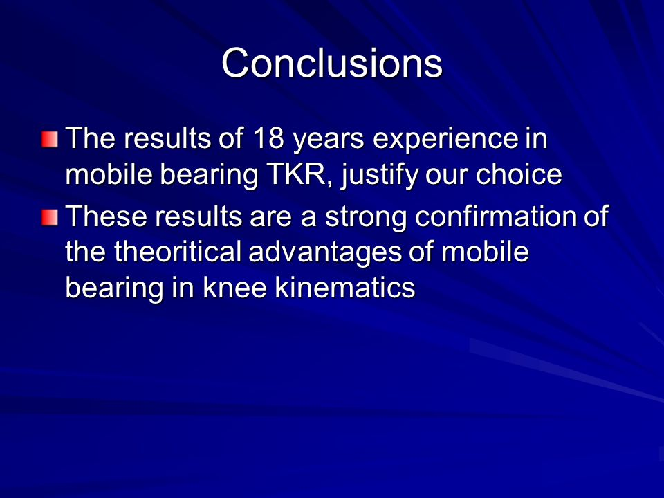 Conclusions The results of 18 years experience in mobile bearing TKR, justify our choice These results are a strong confirmation of the theoritical advantages of mobile bearing in knee kinematics