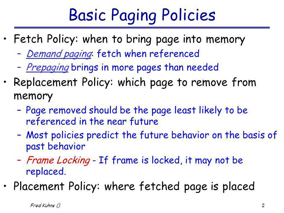 3 Fred Kuhns () Demand Paging Static Paging Algorithms – fixed number of pages allocated to process –Optimal –Not recently used –First-in, First-out and Second chance –Clock algorithm –Least Recently Used –Least Frequently Used Dynamic Paging Algorithms –Working Set Algorithms