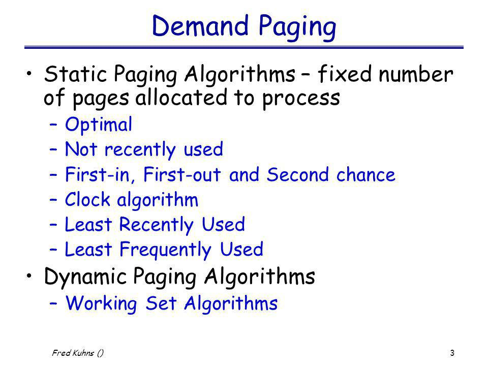 4 Fred Kuhns () Static Replacement Algorithms Optimal –Selects for replacement that page for which the time to the next reference is the longest –Impossible to have perfect knowledge of future events Not Recently used –recall M and R bits –when page fault occurs divide each page into one of 4 groups 0) ~R & ~M; 1) ~R & M; 2) R & ~M; 3) R & M and replace from the lowest ordered non-empty group.