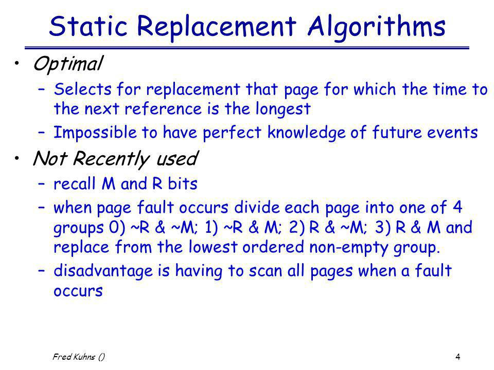5 Fred Kuhns () Static Replacement Algorithms First-in, first-out (FIFO) –Treats page frames allocated to a process as a circular buffer –Pages are removed in round-robin style –Simplest replacement policy to implement –But may remove needed pages Second Chance Algorithm –improvement to FIFO by using the R bit –if R bit is set then clear and move to end of list otherwise replace –may result in expensive list manipulations