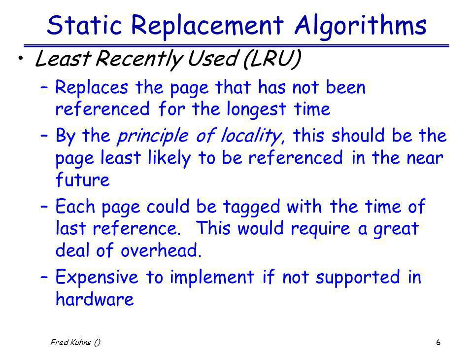 17 Fred Kuhns () Process Suspension Lowest priority process Faulting process –this process does not have its working set in main memory so it will be blocked anyway Last process activated –this process is least likely to have its working set resident Process with smallest resident set –this process requires the least future effort to reload Largest process –obtains the most free frames Process with the largest remaining execution window