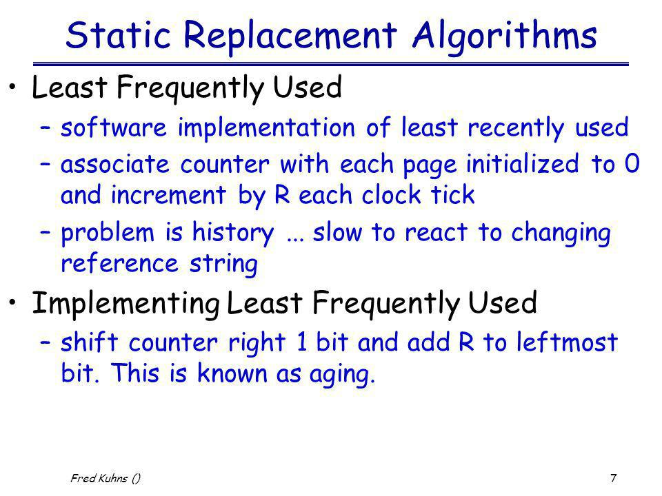 8 Fred Kuhns () Static Replacement Algorithms Clock Policy –Behavior is same as second chance but avoids extra list manipulations –put pages on a circular list in the form of a clock with a hand referencing the current page –when page fault occurs, if current page has R = 0 then replace otherwise set R = o and advance to next page.