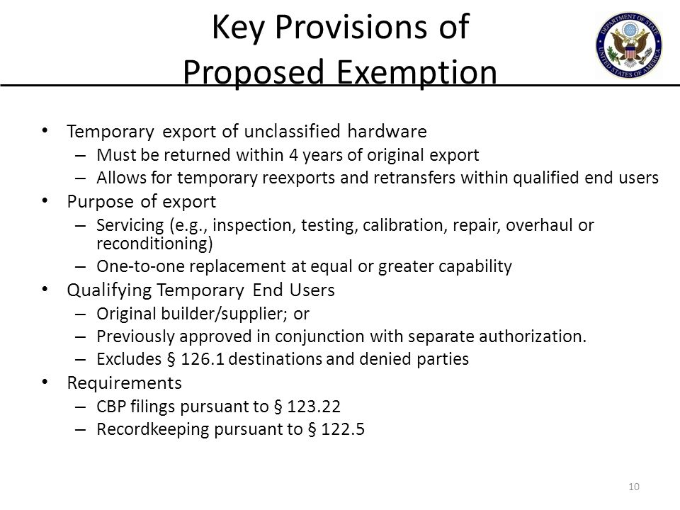Key Provisions of Proposed Exemption Temporary export of unclassified hardware – Must be returned within 4 years of original export – Allows for temporary reexports and retransfers within qualified end users Purpose of export – Servicing (e.g., inspection, testing, calibration, repair, overhaul or reconditioning) – One-to-one replacement at equal or greater capability Qualifying Temporary End Users – Original builder/supplier; or – Previously approved in conjunction with separate authorization.