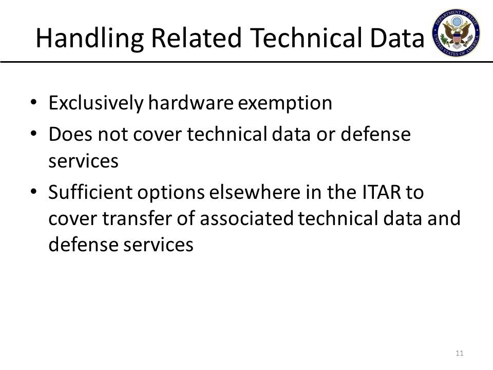 Handling Related Technical Data Exclusively hardware exemption Does not cover technical data or defense services Sufficient options elsewhere in the ITAR to cover transfer of associated technical data and defense services 11