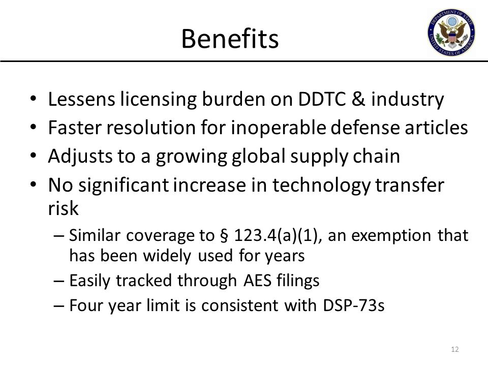 Benefits Lessens licensing burden on DDTC & industry Faster resolution for inoperable defense articles Adjusts to a growing global supply chain No significant increase in technology transfer risk – Similar coverage to § 123.4(a)(1), an exemption that has been widely used for years – Easily tracked through AES filings – Four year limit is consistent with DSP-73s 12