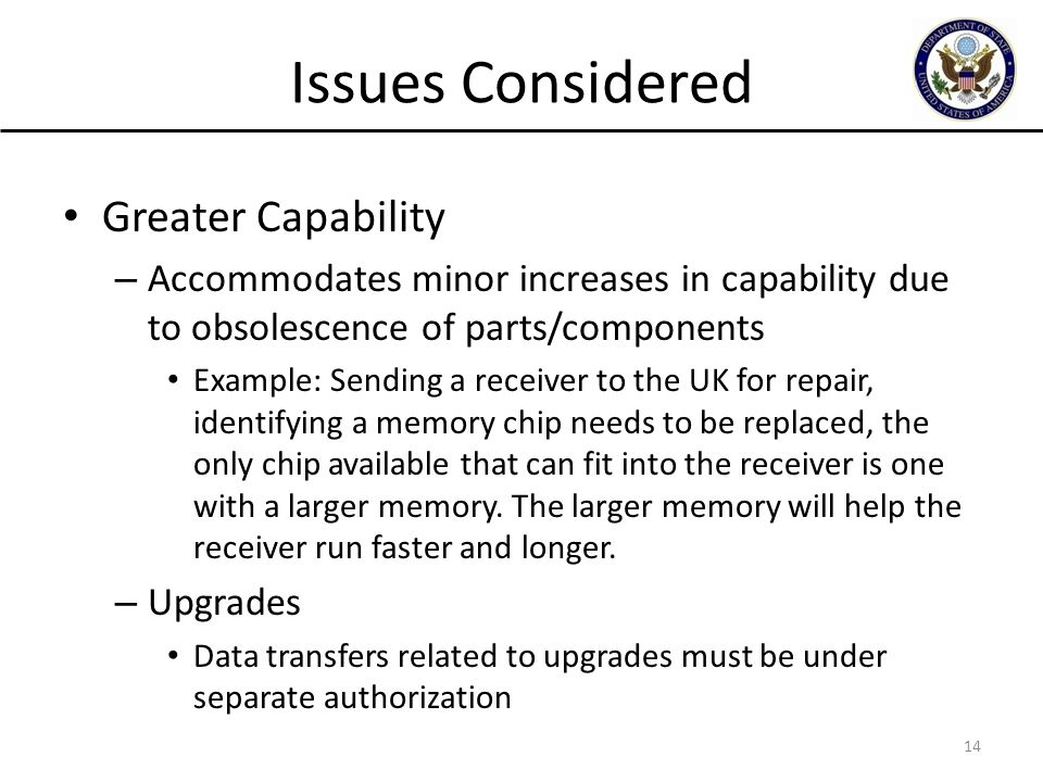 Issues Considered Greater Capability – Accommodates minor increases in capability due to obsolescence of parts/components Example: Sending a receiver to the UK for repair, identifying a memory chip needs to be replaced, the only chip available that can fit into the receiver is one with a larger memory.