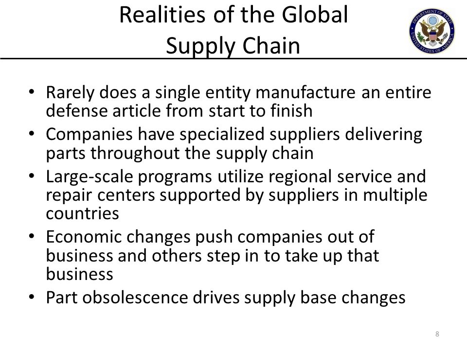 Realities of the Global Supply Chain Rarely does a single entity manufacture an entire defense article from start to finish Companies have specialized suppliers delivering parts throughout the supply chain Large-scale programs utilize regional service and repair centers supported by suppliers in multiple countries Economic changes push companies out of business and others step in to take up that business Part obsolescence drives supply base changes 8