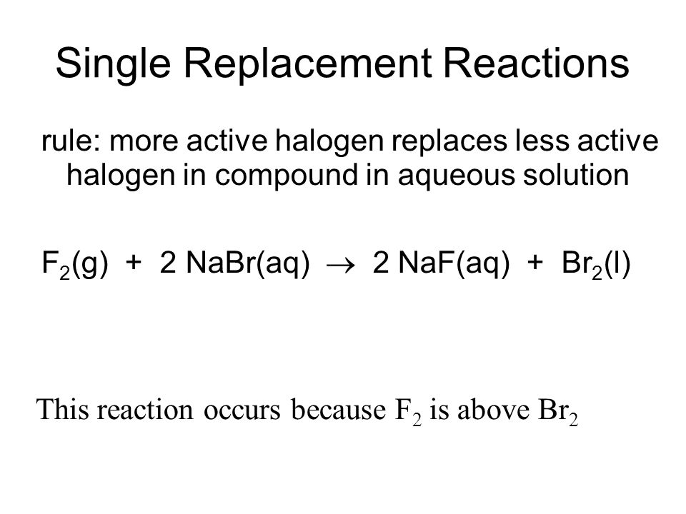 Single Replacement Reactions rule: more active halogen replaces less active halogen in compound in aqueous solution F 2 (g) + 2 NaBr(aq) 2 NaF(aq) + B