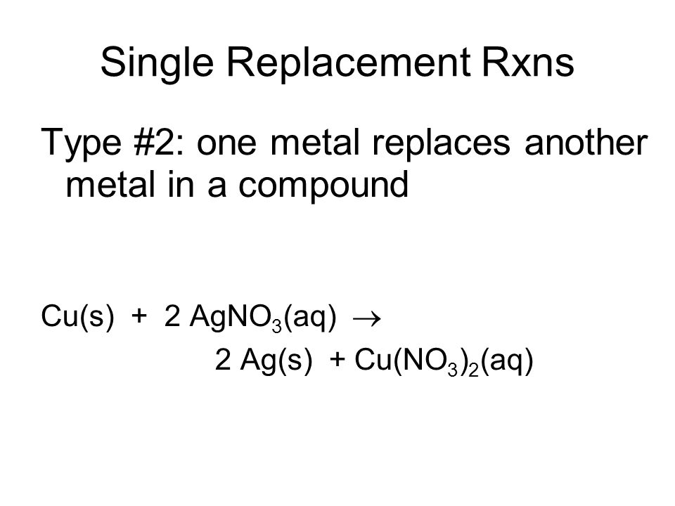 Single Replacement Rxns Type #2: one metal replaces another metal in a compound Cu(s) + 2 AgNO 3 (aq) 2 Ag(s) + Cu(NO 3 ) 2 (aq)