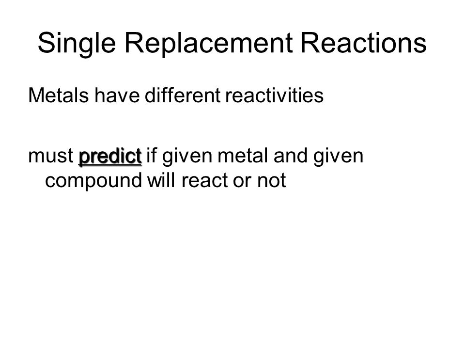 Single Replacement Reactions Metals have different reactivities predict must predict if given metal and given compound will react or not