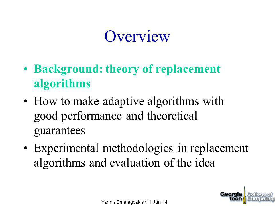Yannis Smaragdakis / 11-Jun-14 Results of Evaluating Adaptivity Adaptive replacement is very successful Almost always imitates the best algorithm it adapts over –apply the adaptivity scheme repeatedly Never tricked by much Occasionally better than all component algorithms
