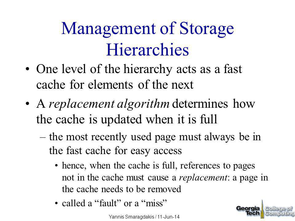 Yannis Smaragdakis / 11-Jun-14 Management of Storage Hierarchies One level of the hierarchy acts as a fast cache for elements of the next A replacement algorithm determines how the cache is updated when it is full –the most recently used page must always be in the fast cache for easy access hence, when the cache is full, references to pages not in the cache must cause a replacement: a page in the cache needs to be removed called a fault or a miss