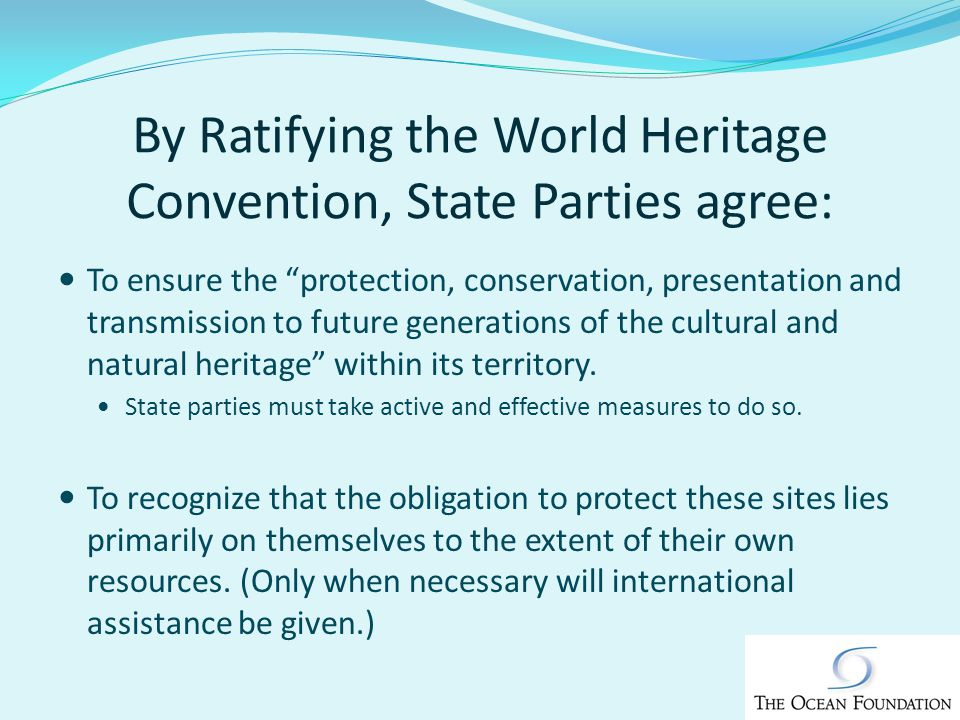 By Ratifying the World Heritage Convention, State Parties agree: To ensure the protection, conservation, presentation and transmission to future generations of the cultural and natural heritage within its territory.