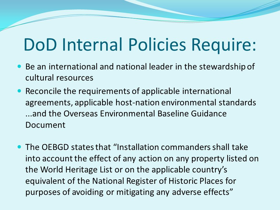 DoD Internal Policies Require: Be an international and national leader in the stewardship of cultural resources Reconcile the requirements of applicable international agreements, applicable host-nation environmental standards...and the Overseas Environmental Baseline Guidance Document The OEBGD states that Installation commanders shall take into account the effect of any action on any property listed on the World Heritage List or on the applicable countrys equivalent of the National Register of Historic Places for purposes of avoiding or mitigating any adverse effects