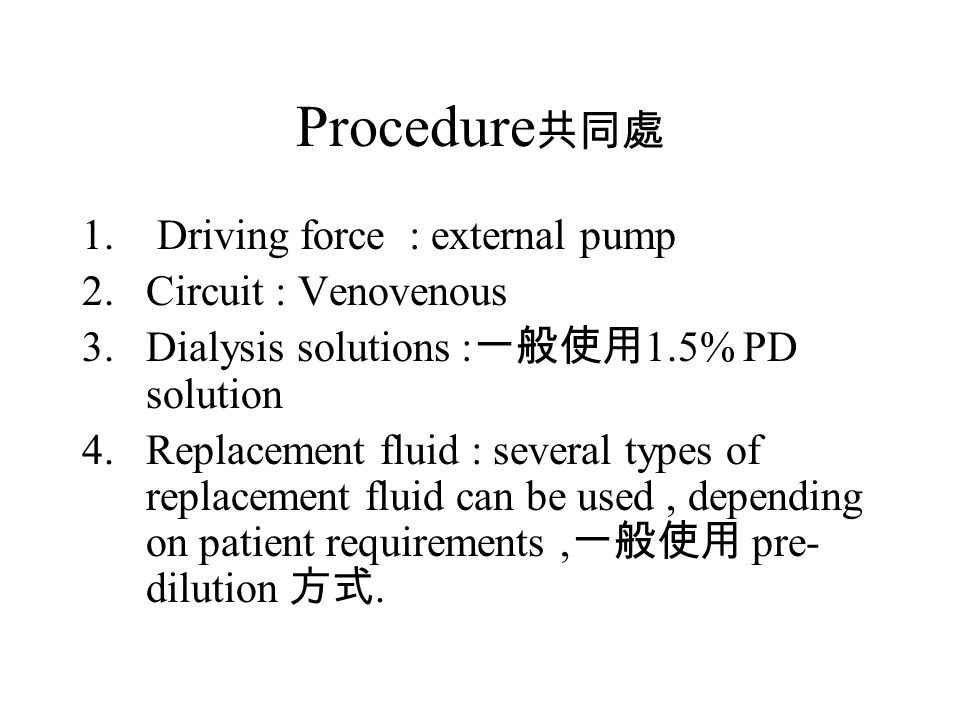 Procedure 1. Driving force : external pump 2.Circuit : Venovenous 3.Dialysis solutions : 1.5% PD solution 4.Replacement fluid : several types of repla
