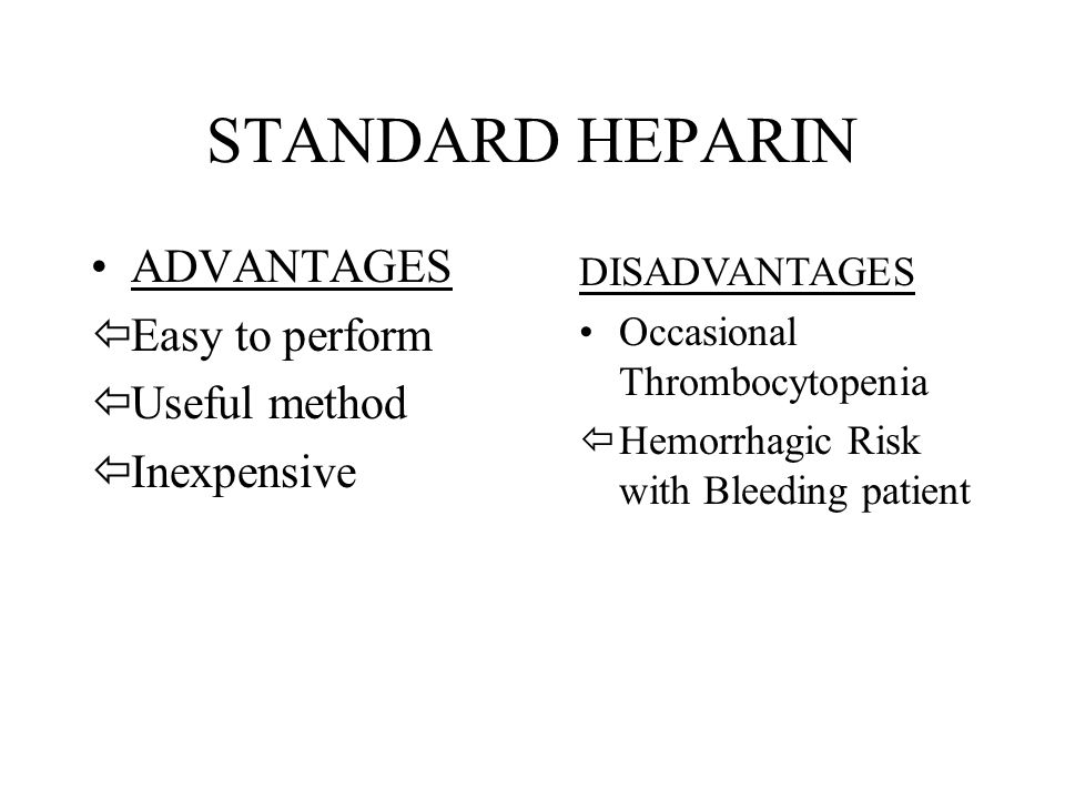 STANDARD HEPARIN ADVANTAGES ïEasy to perform ïUseful method ïInexpensive DISADVANTAGES Occasional Thrombocytopenia ïHemorrhagic Risk with Bleeding pat
