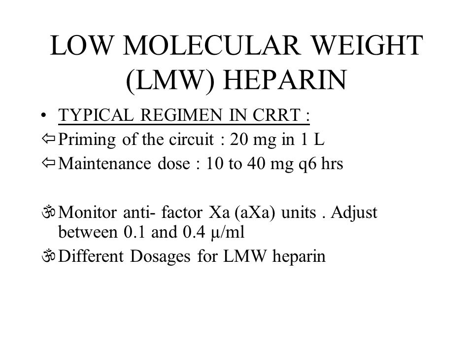 LOW MOLECULAR WEIGHT (LMW) HEPARIN TYPICAL REGIMEN IN CRRT : ïPriming of the circuit : 20 mg in 1 L ïMaintenance dose : 10 to 40 mg q6 hrs \Monitor an