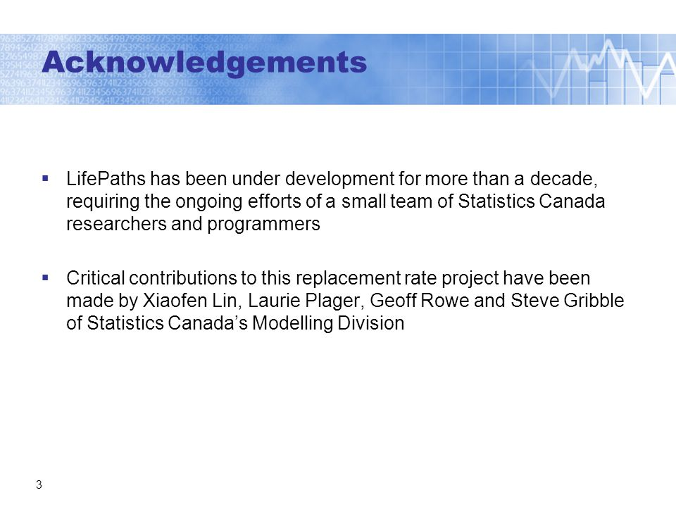 3 Acknowledgements LifePaths has been under development for more than a decade, requiring the ongoing efforts of a small team of Statistics Canada researchers and programmers Critical contributions to this replacement rate project have been made by Xiaofen Lin, Laurie Plager, Geoff Rowe and Steve Gribble of Statistics Canadas Modelling Division
