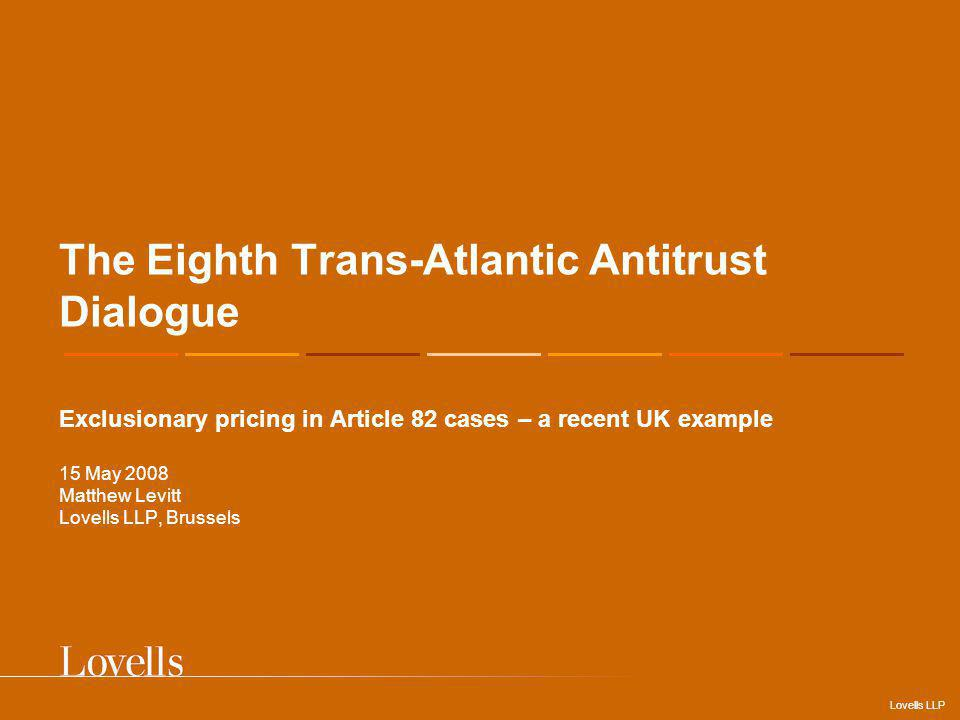 Lovells LLP The Eighth Trans-Atlantic Antitrust Dialogue Exclusionary pricing in Article 82 cases – a recent UK example 15 May 2008 Matthew Levitt Lovells LLP, Brussels
