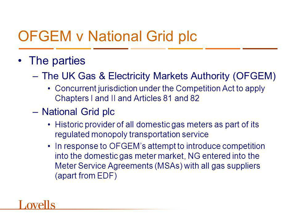 OFGEM v National Grid plc The parties –The UK Gas & Electricity Markets Authority (OFGEM) Concurrent jurisdiction under the Competition Act to apply Chapters I and II and Articles 81 and 82 –National Grid plc Historic provider of all domestic gas meters as part of its regulated monopoly transportation service In response to OFGEMs attempt to introduce competition into the domestic gas meter market, NG entered into the Meter Service Agreements (MSAs) with all gas suppliers (apart from EDF)