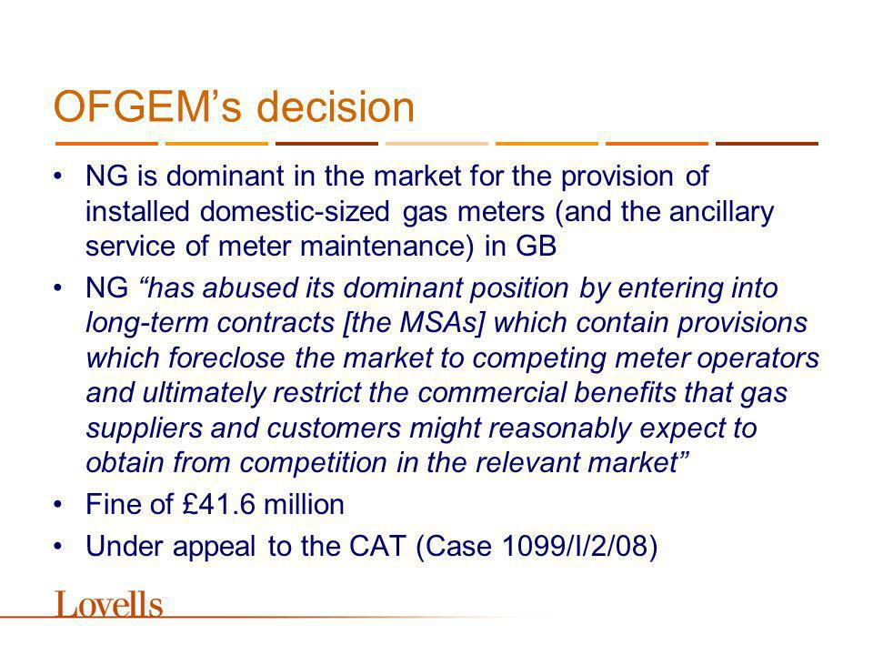 OFGEMs decision NG is dominant in the market for the provision of installed domestic-sized gas meters (and the ancillary service of meter maintenance) in GB NG has abused its dominant position by entering into long-term contracts [the MSAs] which contain provisions which foreclose the market to competing meter operators and ultimately restrict the commercial benefits that gas suppliers and customers might reasonably expect to obtain from competition in the relevant market Fine of £41.6 million Under appeal to the CAT (Case 1099/I/2/08)
