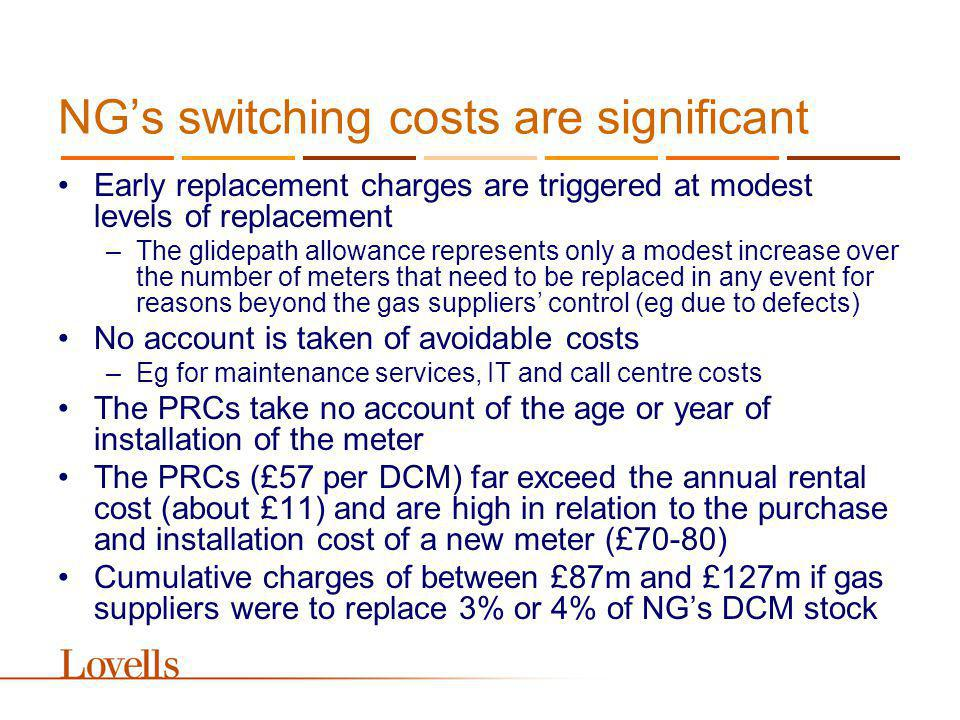 NGs switching costs are significant Early replacement charges are triggered at modest levels of replacement –The glidepath allowance represents only a modest increase over the number of meters that need to be replaced in any event for reasons beyond the gas suppliers control (eg due to defects) No account is taken of avoidable costs –Eg for maintenance services, IT and call centre costs The PRCs take no account of the age or year of installation of the meter The PRCs (£57 per DCM) far exceed the annual rental cost (about £11) and are high in relation to the purchase and installation cost of a new meter (£70-80) Cumulative charges of between £87m and £127m if gas suppliers were to replace 3% or 4% of NGs DCM stock