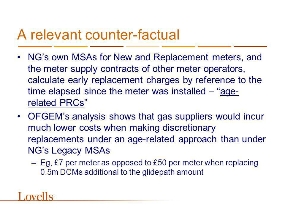 A relevant counter-factual NGs own MSAs for New and Replacement meters, and the meter supply contracts of other meter operators, calculate early replacement charges by reference to the time elapsed since the meter was installed – age- related PRCs OFGEMs analysis shows that gas suppliers would incur much lower costs when making discretionary replacements under an age-related approach than under NGs Legacy MSAs –Eg, £7 per meter as opposed to £50 per meter when replacing 0.5m DCMs additional to the glidepath amount