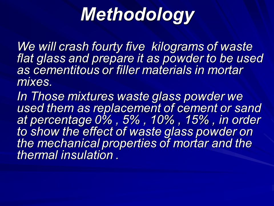 Methodology We will crash fourty five kilograms of waste flat glass and prepare it as powder to be used as cementitous or filler materials in mortar mixes.