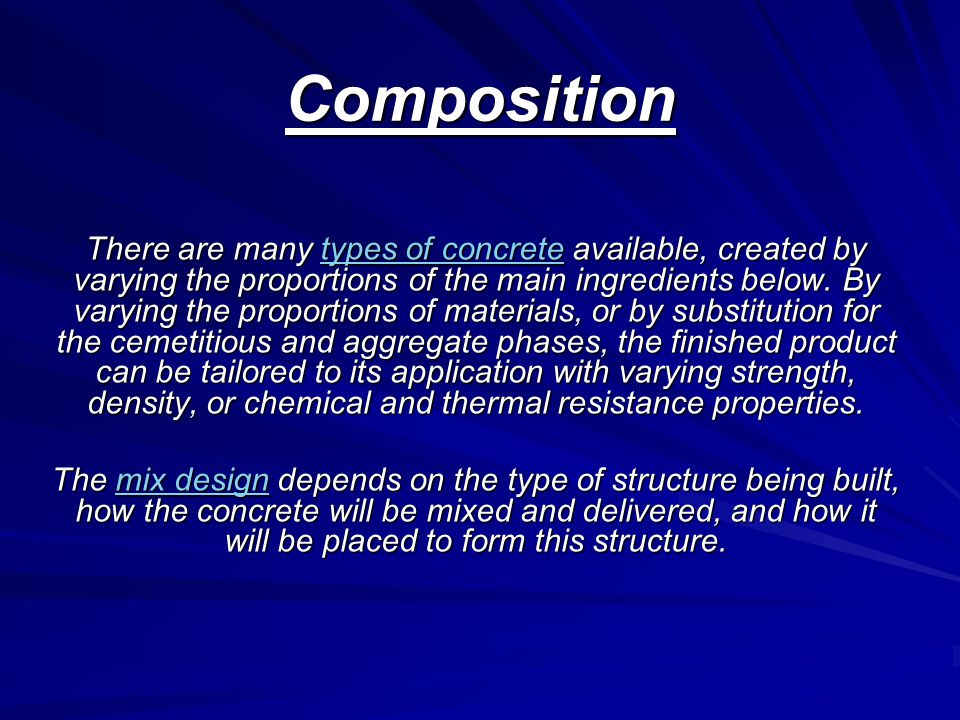 Composition There are many types of concrete available, created by varying the proportions of the main ingredients below.