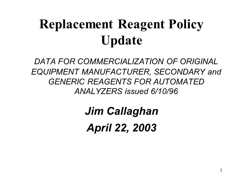 1 Replacement Reagent Policy Update DATA FOR COMMERCIALIZATION OF ORIGINAL EQUIPMENT MANUFACTURER, SECONDARY and GENERIC REAGENTS FOR AUTOMATED ANALYZ