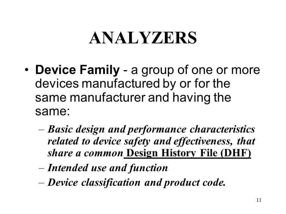 11 ANALYZERS Device Family - a group of one or more devices manufactured by or for the same manufacturer and having the same: –Basic design and perfor