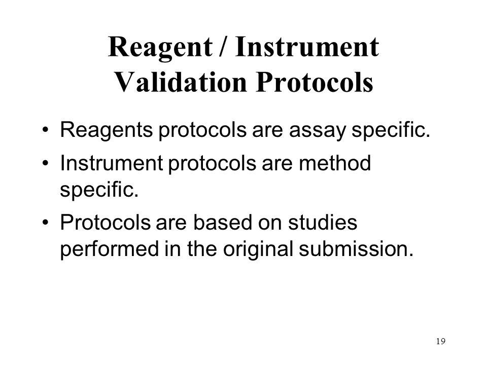 19 Reagent / Instrument Validation Protocols Reagents protocols are assay specific. Instrument protocols are method specific. Protocols are based on s