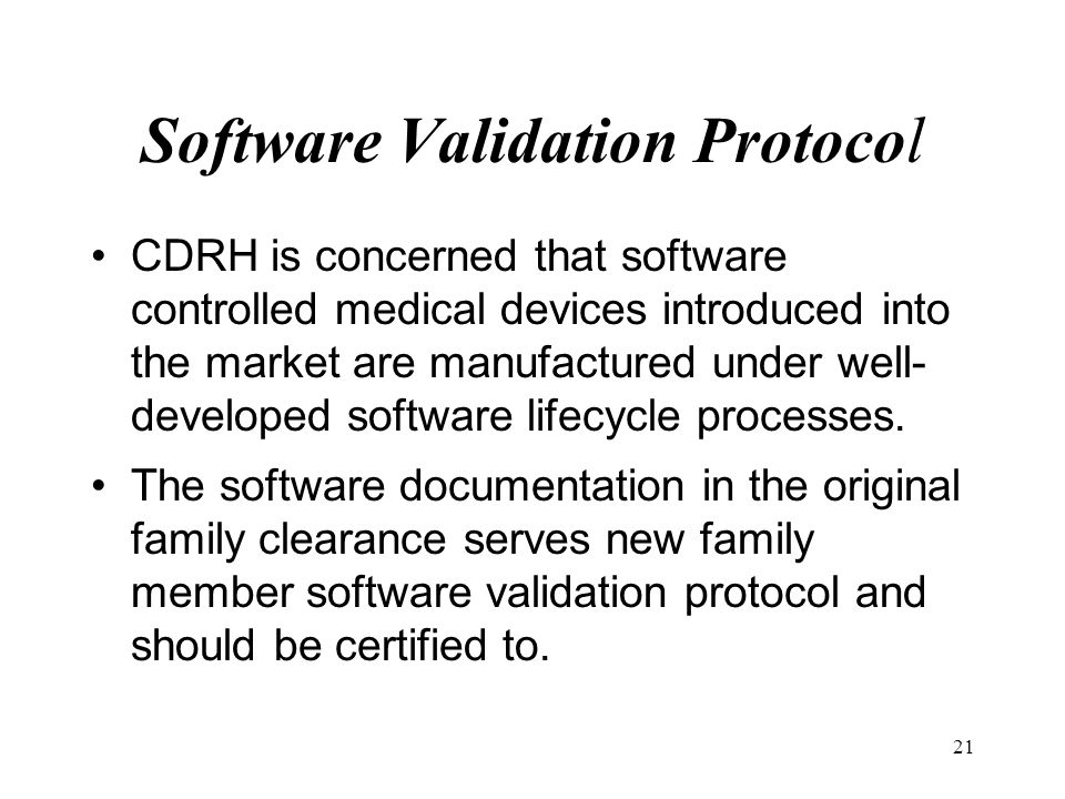 21 Software Validation Protocol CDRH is concerned that software controlled medical devices introduced into the market are manufactured under well- dev
