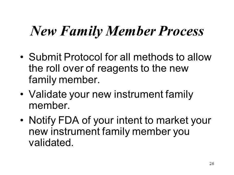26 New Family Member Process Submit Protocol for all methods to allow the roll over of reagents to the new family member. Validate your new instrument