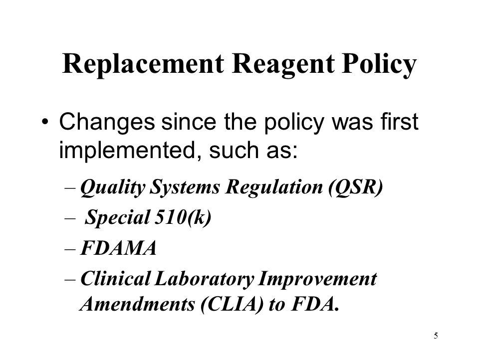 5 Replacement Reagent Policy Changes since the policy was first implemented, such as: –Quality Systems Regulation (QSR) – Special 510(k) –FDAMA –Clini