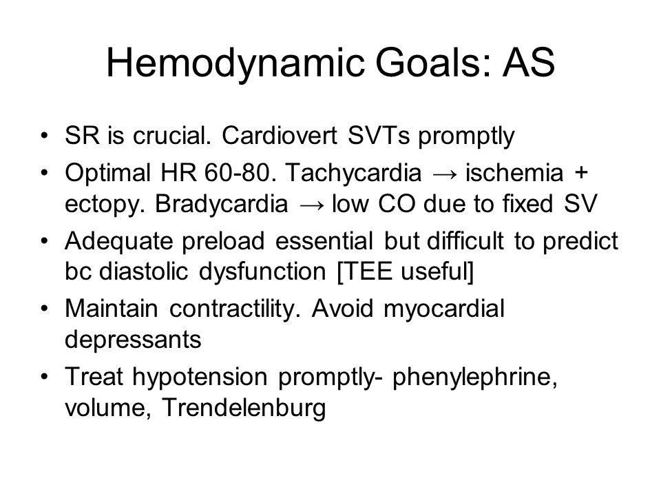 Hemodynamic Goals: AS SR is crucial. Cardiovert SVTs promptly Optimal HR 60-80. Tachycardia ischemia + ectopy. Bradycardia low CO due to fixed SV Adeq