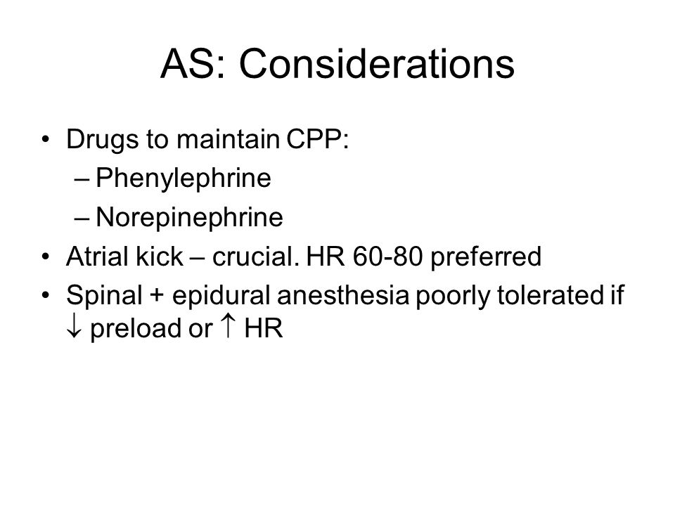 AS: Considerations Drugs to maintain CPP: –Phenylephrine –Norepinephrine Atrial kick – crucial. HR 60-80 preferred Spinal + epidural anesthesia poorly