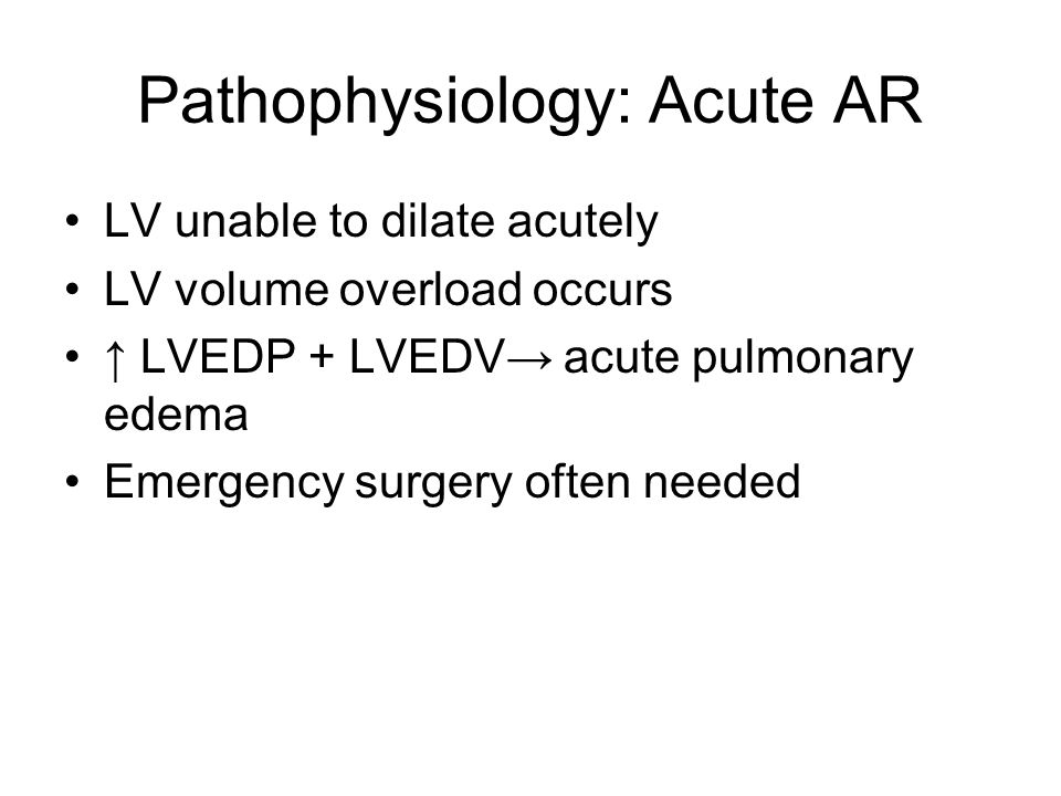 Pathophysiology: Acute AR LV unable to dilate acutely LV volume overload occurs LVEDP + LVEDV acute pulmonary edema Emergency surgery often needed