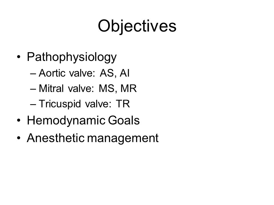 Objectives Pathophysiology –Aortic valve: AS, AI –Mitral valve: MS, MR –Tricuspid valve: TR Hemodynamic Goals Anesthetic management